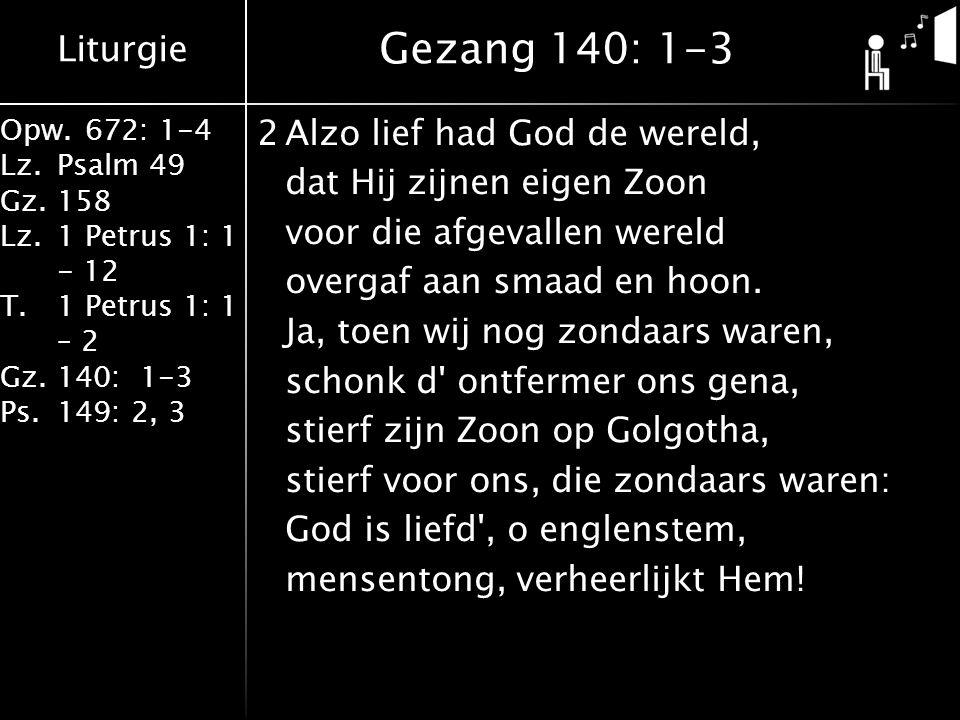 Liturgie Opw.672: 1-4 Lz.Psalm 49 Gz.158 Lz.1 Petrus 1: 1 - 12 T.1 Petrus 1: 1 – 2 Gz.140: 1-3 Ps.149: 2, 3 2Alzo lief had God de wereld, dat Hij zijnen eigen Zoon voor die afgevallen wereld overgaf aan smaad en hoon.