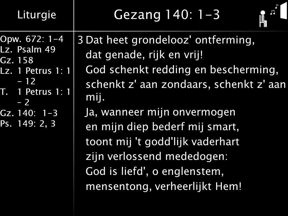 Liturgie Opw.672: 1-4 Lz.Psalm 49 Gz.158 Lz.1 Petrus 1: 1 - 12 T.1 Petrus 1: 1 – 2 Gz.140: 1-3 Ps.149: 2, 3 3Dat heet grondelooz ontferming, dat genade, rijk en vrij.