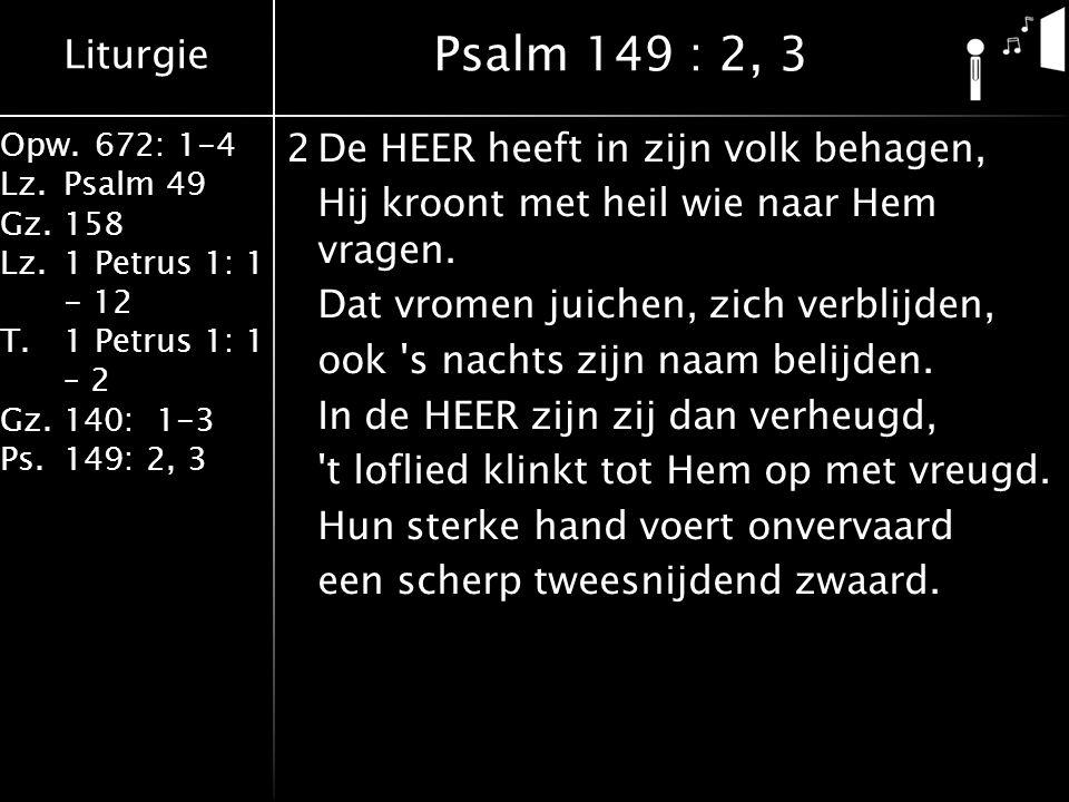 Liturgie Opw.672: 1-4 Lz.Psalm 49 Gz.158 Lz.1 Petrus 1: 1 - 12 T.1 Petrus 1: 1 – 2 Gz.140: 1-3 Ps.149: 2, 3 2De HEER heeft in zijn volk behagen, Hij kroont met heil wie naar Hem vragen.