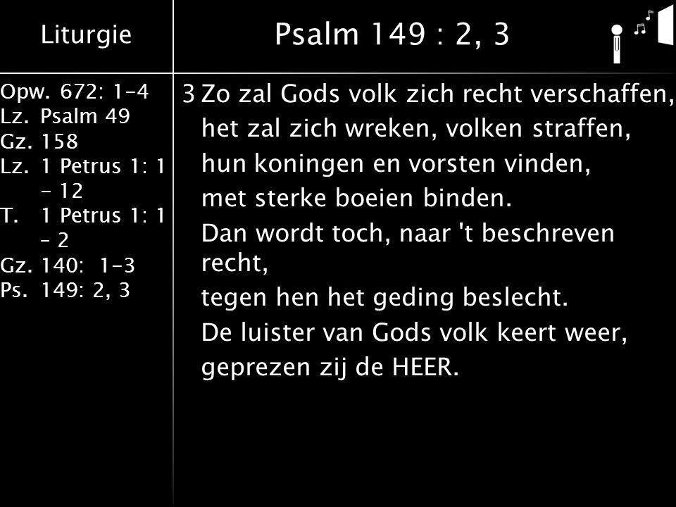 Liturgie Opw.672: 1-4 Lz.Psalm 49 Gz.158 Lz.1 Petrus 1: 1 - 12 T.1 Petrus 1: 1 – 2 Gz.140: 1-3 Ps.149: 2, 3 3Zo zal Gods volk zich recht verschaffen, het zal zich wreken, volken straffen, hun koningen en vorsten vinden, met sterke boeien binden.