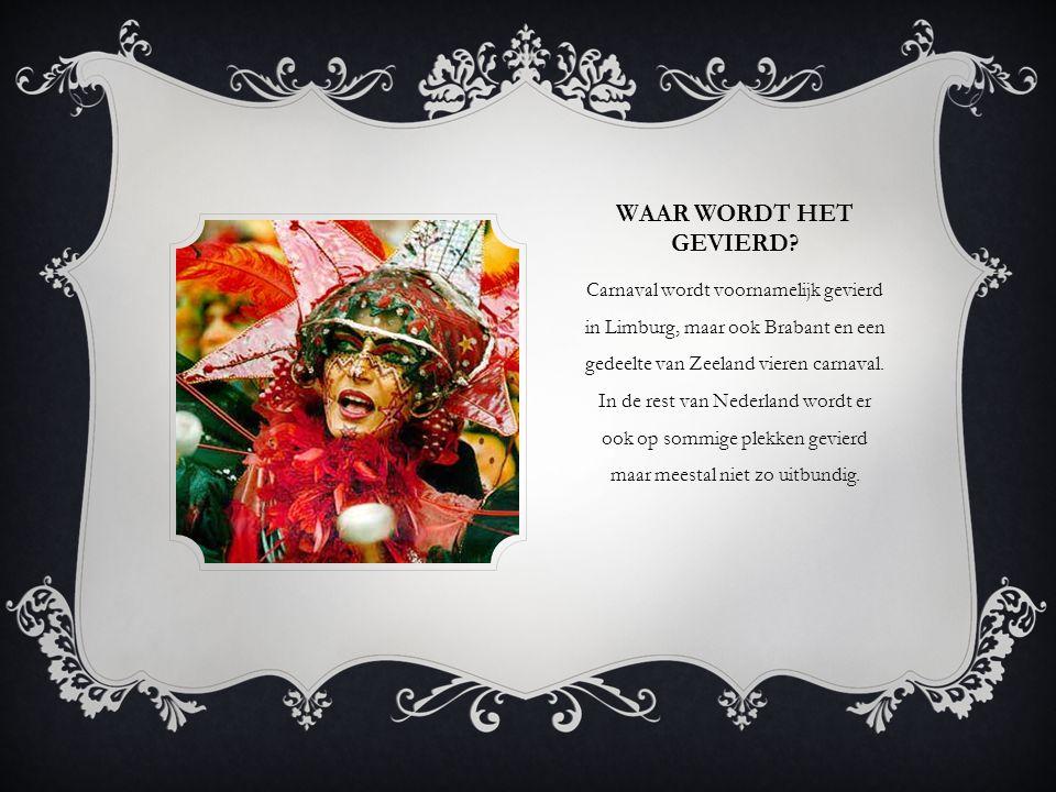 WAAR WORDT HET GEVIERD? Carnaval wordt voornamelijk gevierd in Limburg, maar ook Brabant en een gedeelte van Zeeland vieren carnaval. In de rest van N