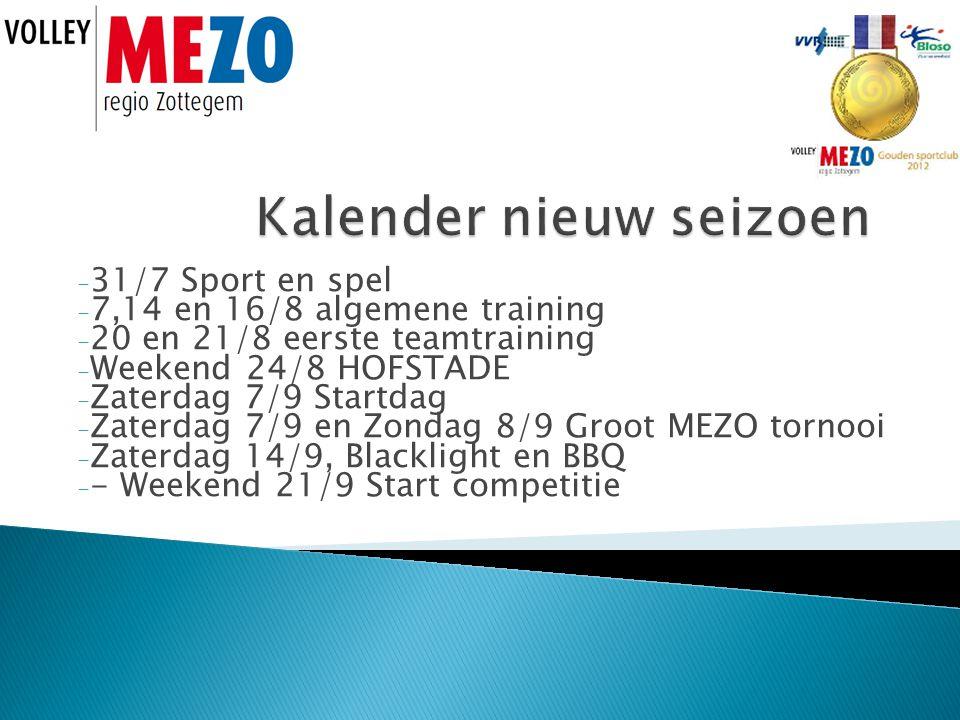 - 31/7 Sport en spel - 7,14 en 16/8 algemene training - 20 en 21/8 eerste teamtraining - Weekend 24/8 HOFSTADE - Zaterdag 7/9 Startdag - Zaterdag 7/9 en Zondag 8/9 Groot MEZO tornooi - Zaterdag 14/9, Blacklight en BBQ - - Weekend 21/9 Start competitie