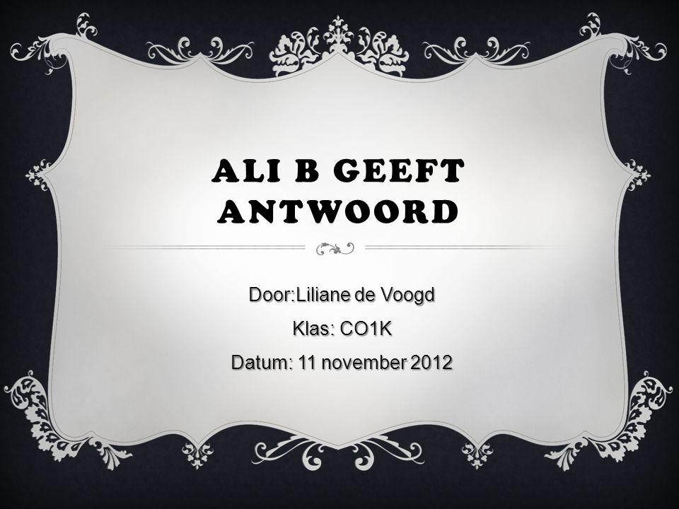 ALI B GEEFT ANTWOORD Door:Liliane de Voogd Klas: CO1K Datum: 11 november 2012