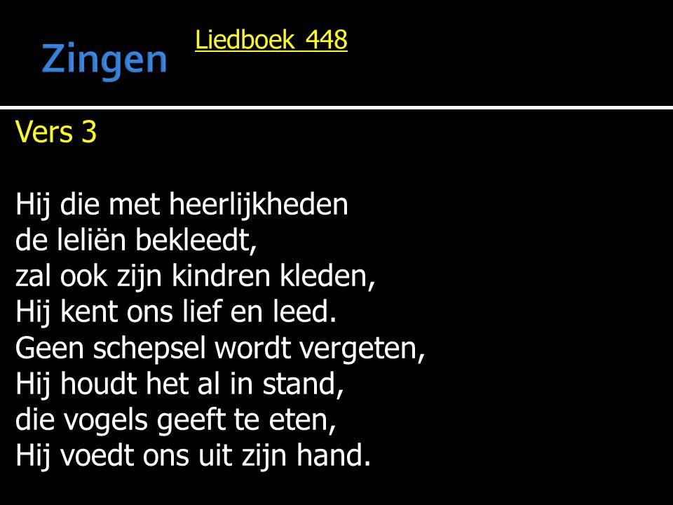 Liedboek 448 Vers 3 Hij die met heerlijkheden de leliën bekleedt, zal ook zijn kindren kleden, Hij kent ons lief en leed. Geen schepsel wordt vergeten
