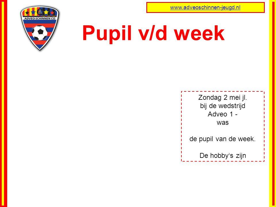 Pupil v/d week www.adveoschinnen-jeugd.nl Zondag 2 mei jl. bij de wedstrijd Adveo 1 - was de pupil van de week. De hobby's zijn