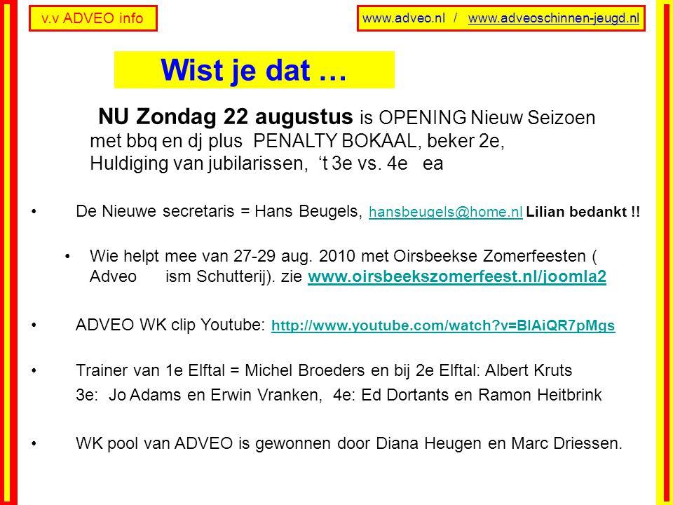 v.v ADVEO info www.adveo.nl / www.adveoschinnen-jeugd.nl NU Zondag 22 augustus is OPENING Nieuw Seizoen met bbq en dj plus PENALTY BOKAAL, beker 2e, H