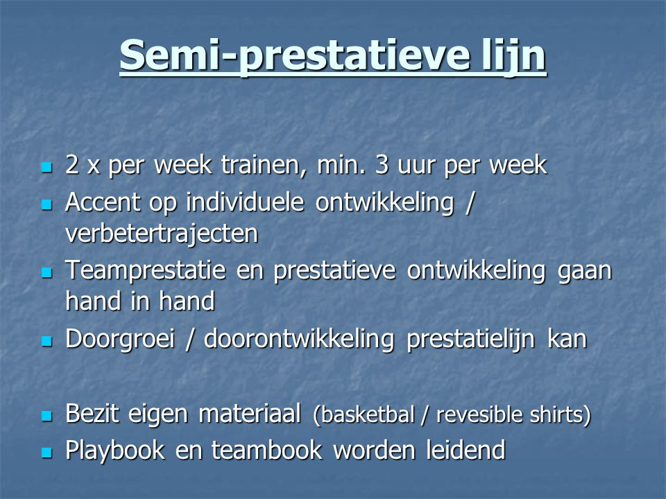Semi-prestatieve lijn 2 x per week trainen, min. 3 uur per week 2 x per week trainen, min. 3 uur per week Accent op individuele ontwikkeling / verbete