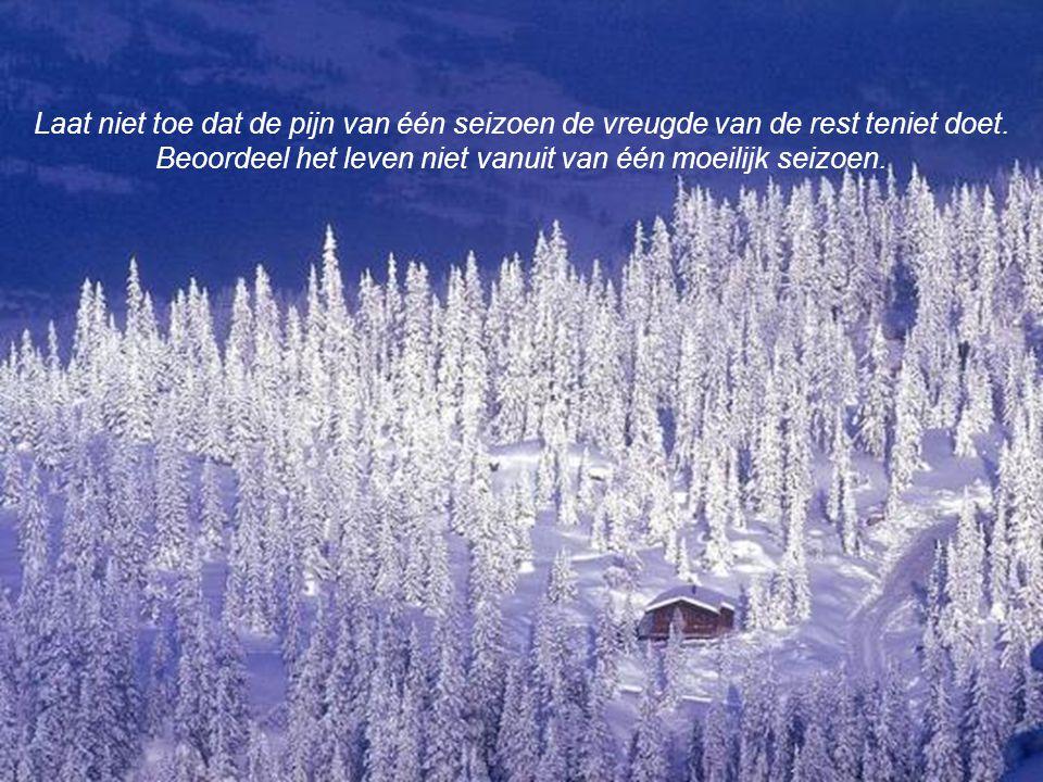 Als je het opgeeft wanneer het winter is, zal je de belofte van je lente mislopen, de pracht van je zomer en de vervulling van je herfst.