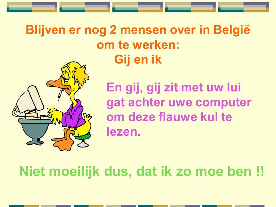 Blijven er nog 2 mensen over in België om te werken: Gij en ik En gij, gij zit met uw lui gat achter uwe computer om deze flauwe kul te lezen.