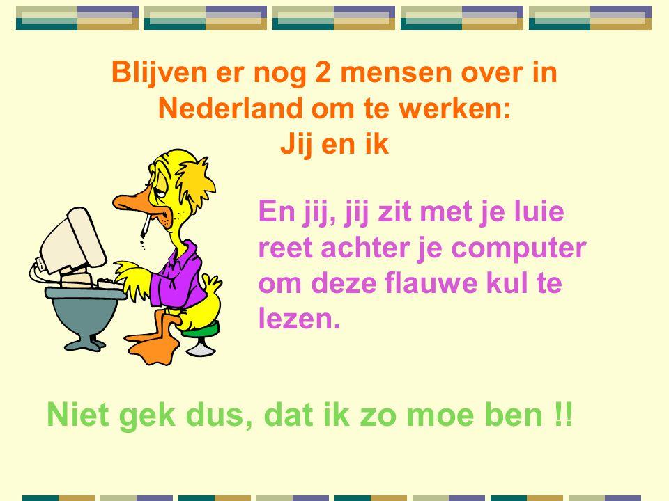 Blijven er nog 2 mensen over in Nederland om te werken: Jij en ik En jij, jij zit met je luie reet achter je computer om deze flauwe kul te lezen.