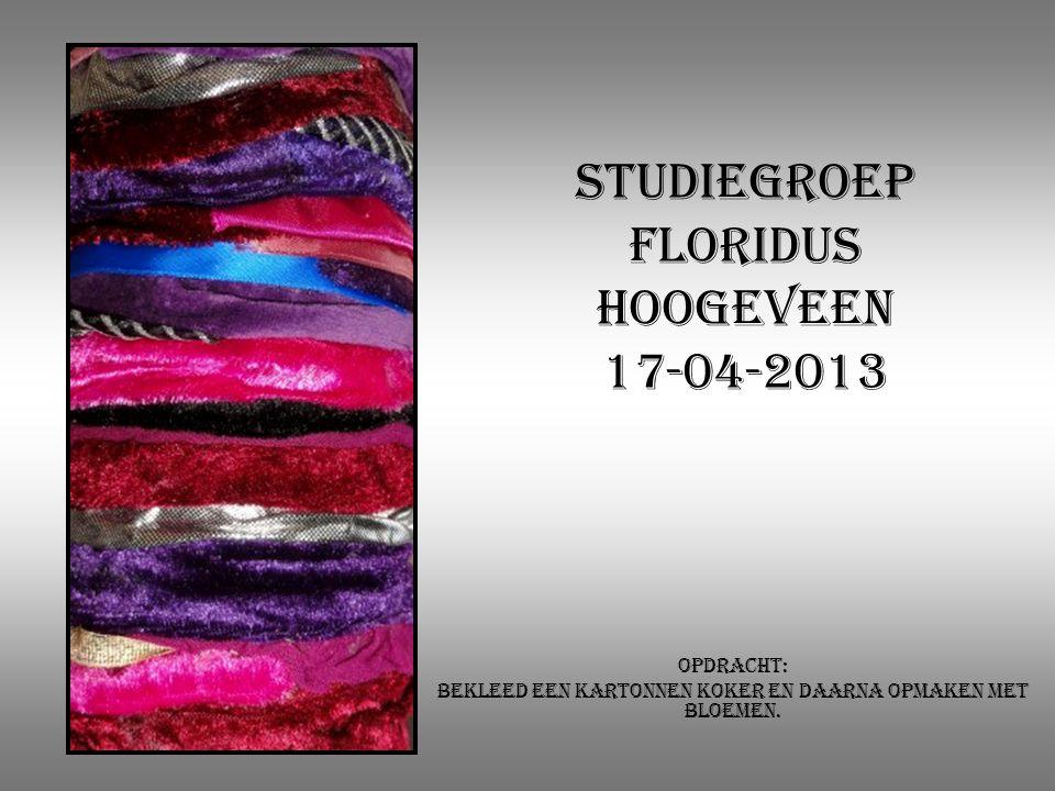Studiegroep Floridus Hoogeveen 17-04-2013 Opdracht: Bekleed een kartonnen koker en daarna opmaken met bloemen.
