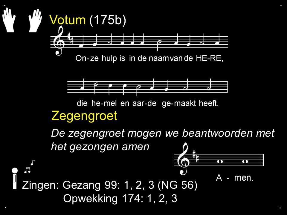 Votum (175b) Zegengroet De zegengroet mogen we beantwoorden met het gezongen amen Zingen: Gezang 99: 1, 2, 3 (NG 56) Opwekking 174: 1, 2, 3....