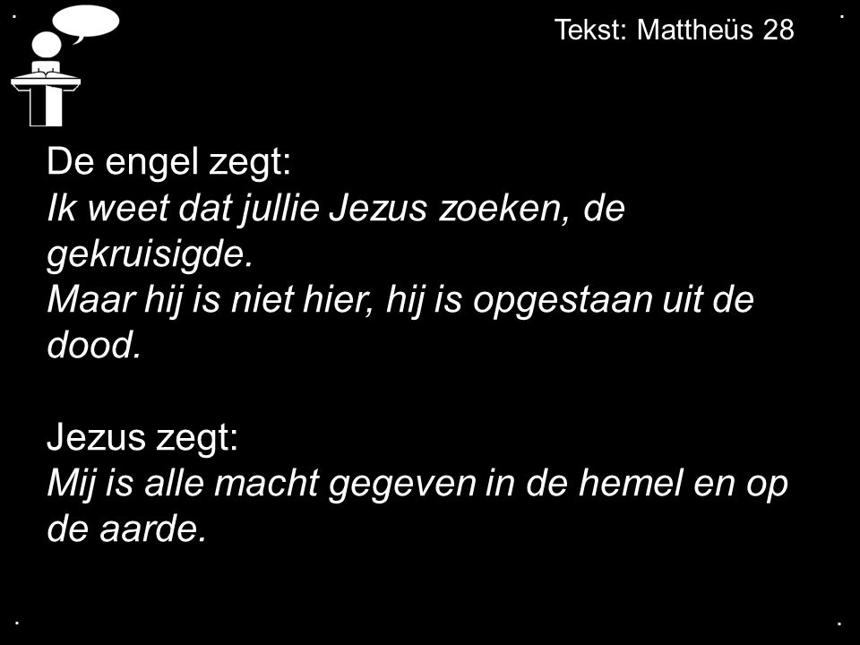Tekst: Mattheüs 28.... De engel zegt: Ik weet dat jullie Jezus zoeken, de gekruisigde. Maar hij is niet hier, hij is opgestaan uit de dood. Jezus zegt