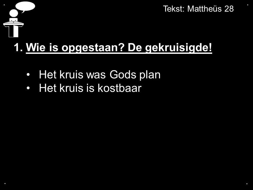 Tekst: Mattheüs 28.... 1. Wie is opgestaan? De gekruisigde! Het kruis was Gods plan Het kruis is kostbaar
