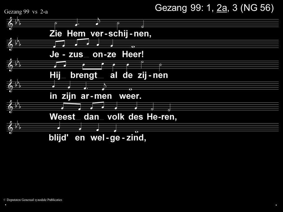 ... Gezang 99: 1, 2a, 3 (NG 56)