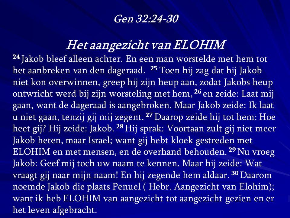 Gen 32:24-30 Het aangezicht van ELOHIM 24 Jakob bleef alleen achter. En een man worstelde met hem tot het aanbreken van den dageraad. 25 Toen hij zag