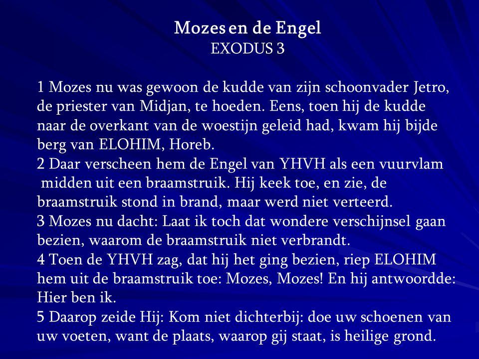 Mozes en de Engel EXODUS 3 1 Mozes nu was gewoon de kudde van zijn schoonvader Jetro, de priester van Midjan, te hoeden. Eens, toen hij de kudde naar