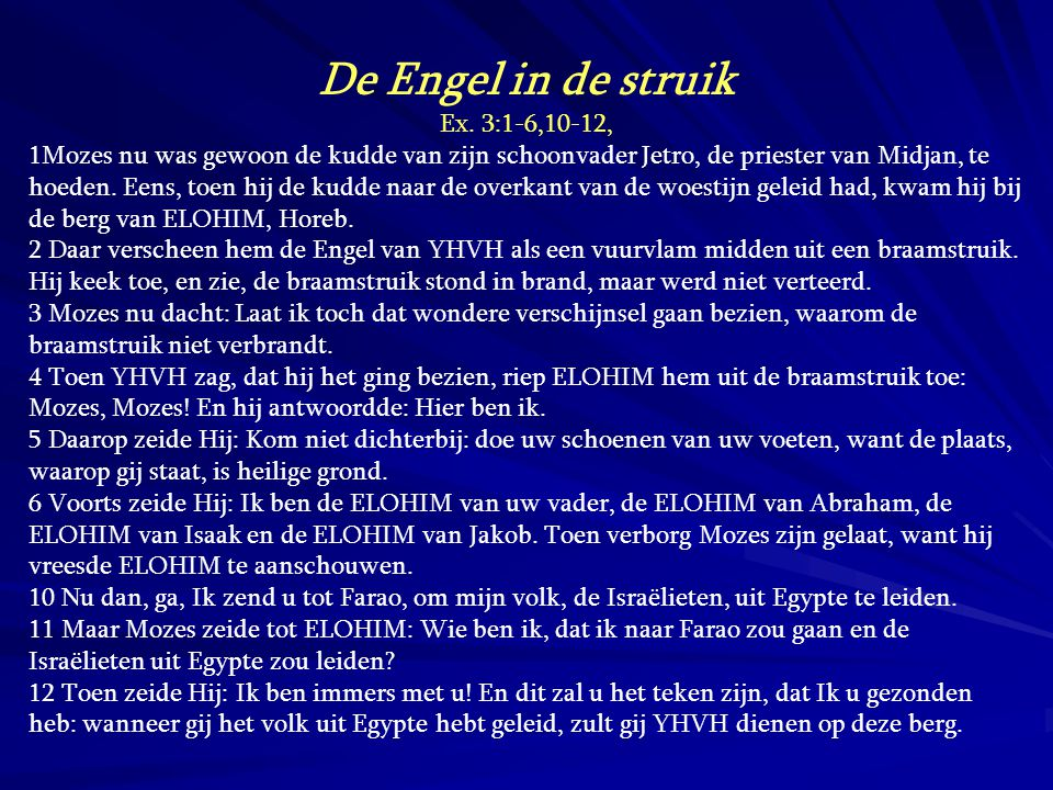 De Engel in de struik Ex. 3:1-6,10-12, 1Mozes nu was gewoon de kudde van zijn schoonvader Jetro, de priester van Midjan, te hoeden. Eens, toen hij de