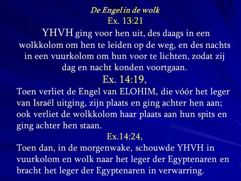 De Engel in de wolk Ex. 13:21 YHVH ging voor hen uit, des daags in een wolkkolom om hen te leiden op de weg, en des nachts in een vuurkolom om hun voo