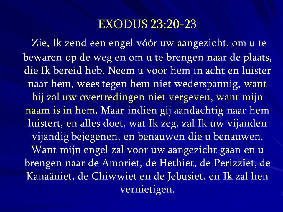 EXODUS 23:20-23 Zie, Ik zend een engel vóór uw aangezicht, om u te bewaren op de weg en om u te brengen naar de plaats, die Ik bereid heb. Neem u voor