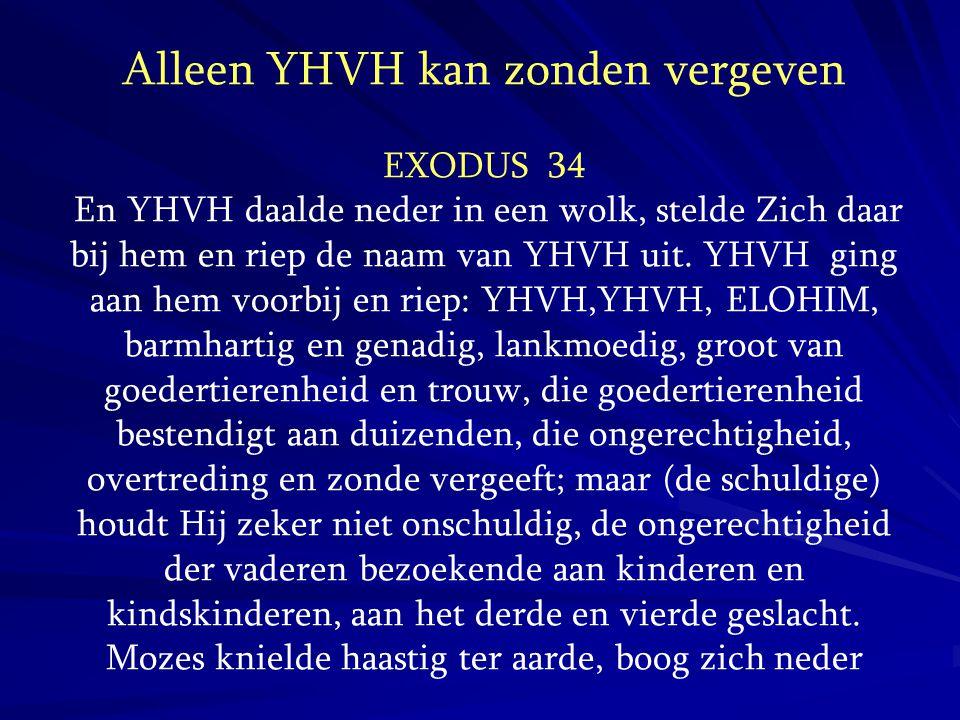Alleen YHVH kan zonden vergeven EXODUS 34 En YHVH daalde neder in een wolk, stelde Zich daar bij hem en riep de naam van YHVH uit. YHVH ging aan hem v