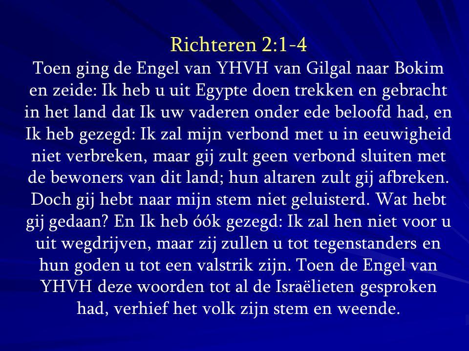 Richteren 2:1-4 Toen ging de Engel van YHVH van Gilgal naar Bokim en zeide: Ik heb u uit Egypte doen trekken en gebracht in het land dat Ik uw vaderen