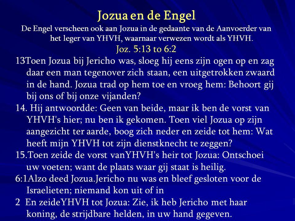 Jozua en de Engel De Engel verscheen ook aan Jozua in de gedaante van de Aanvoerder van het leger van YHVH, waarnaar verwezen wordt als YHVH. Joz. 5:1