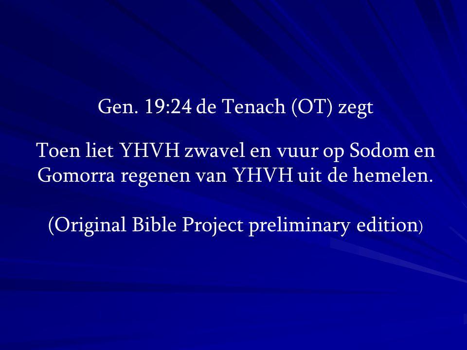 Gen. 19:24 de Tenach (OT) zegt Toen liet YHVH zwavel en vuur op Sodom en Gomorra regenen van YHVH uit de hemelen. (Original Bible Project preliminary