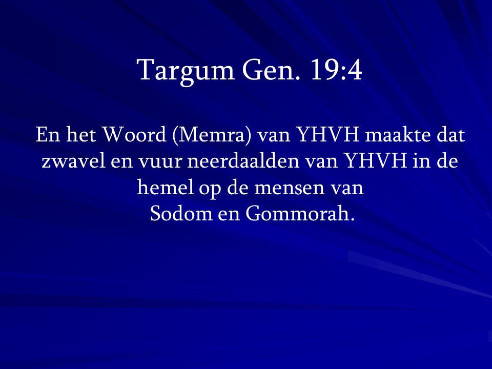 En het Woord (Memra) van YHVH maakte dat zwavel en vuur neerdaalden van YHVH in de hemel op de mensen van Sodom en Gommorah. Targum Gen. 19:4