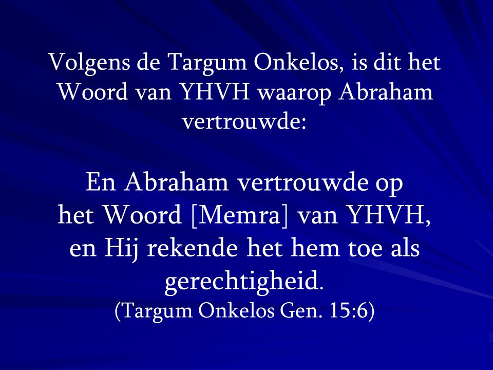 Volgens de Targum Onkelos, is dit het Woord van YHVH waarop Abraham vertrouwde: En Abraham vertrouwde op het Woord [Memra] van YHVH, en Hij rekende he