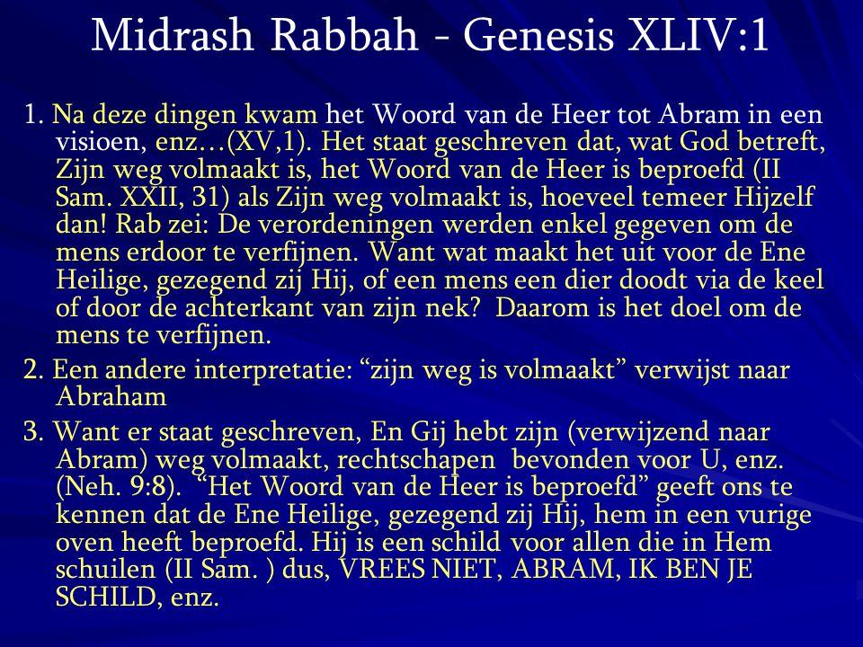 Midrash Rabbah - Genesis XLIV:1 1. Na deze dingen kwam het Woord van de Heer tot Abram in een visioen, enz…(XV,1). Het staat geschreven dat, wat God b