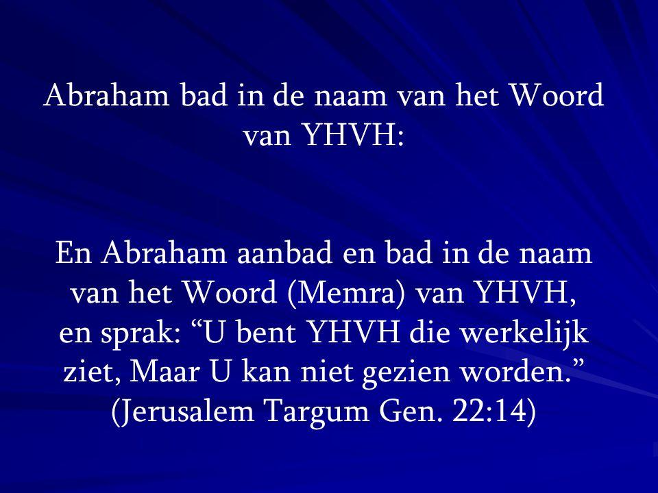 "Abraham bad in de naam van het Woord van YHVH: En Abraham aanbad en bad in de naam van het Woord (Memra) van YHVH, en sprak: ""U bent YHVH die werkelij"