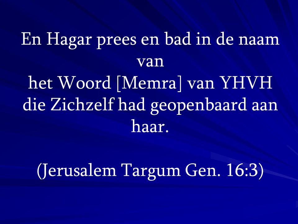 En Hagar prees en bad in de naam van het Woord [Memra] van YHVH die Zichzelf had geopenbaard aan haar. (Jerusalem Targum Gen. 16:3)