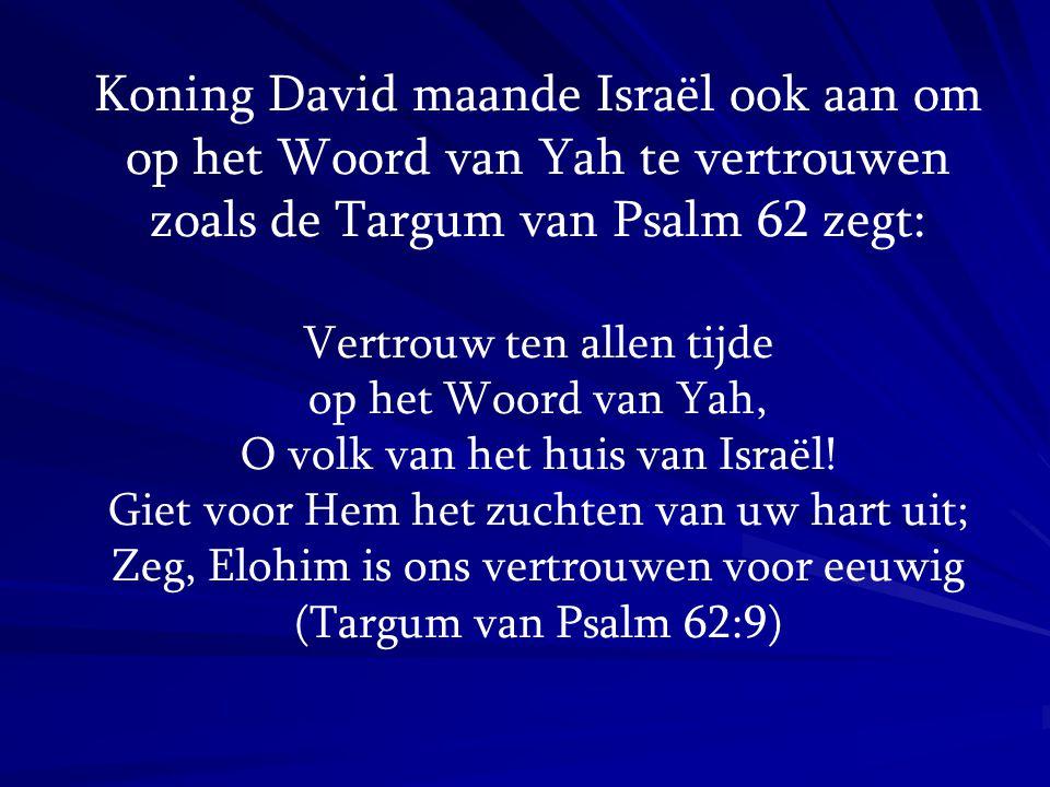 Koning David maande Israël ook aan om op het Woord van Yah te vertrouwen zoals de Targum van Psalm 62 zegt: Vertrouw ten allen tijde op het Woord van