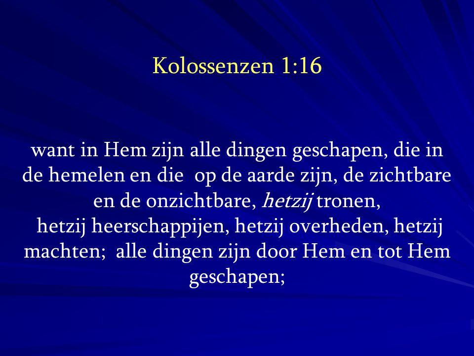 Kolossenzen 1:16 want in Hem zijn alle dingen geschapen, die in de hemelen en die op de aarde zijn, de zichtbare en de onzichtbare, hetzij tronen, het