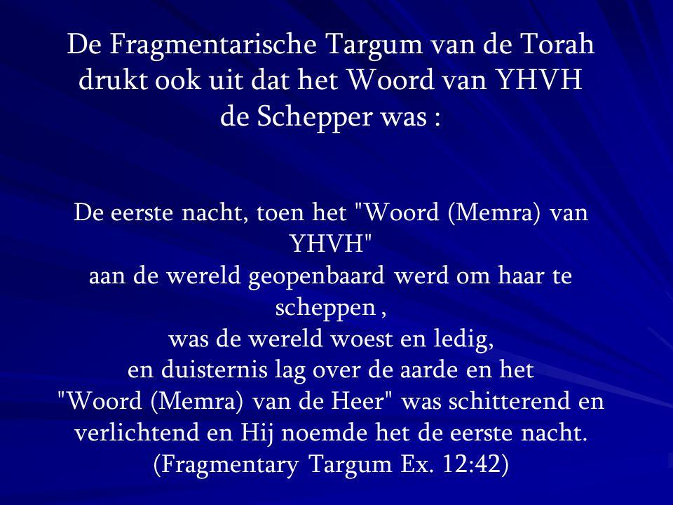 De Fragmentarische Targum van de Torah drukt ook uit dat het Woord van YHVH de Schepper was : De eerste nacht, toen het