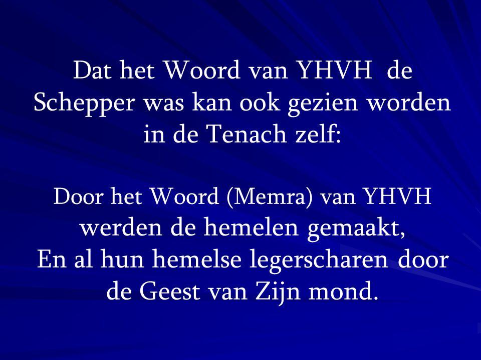 Dat het Woord van YHVH de Schepper was kan ook gezien worden in de Tenach zelf: Door het Woord (Memra) van YHVH werden de hemelen gemaakt, En al hun h