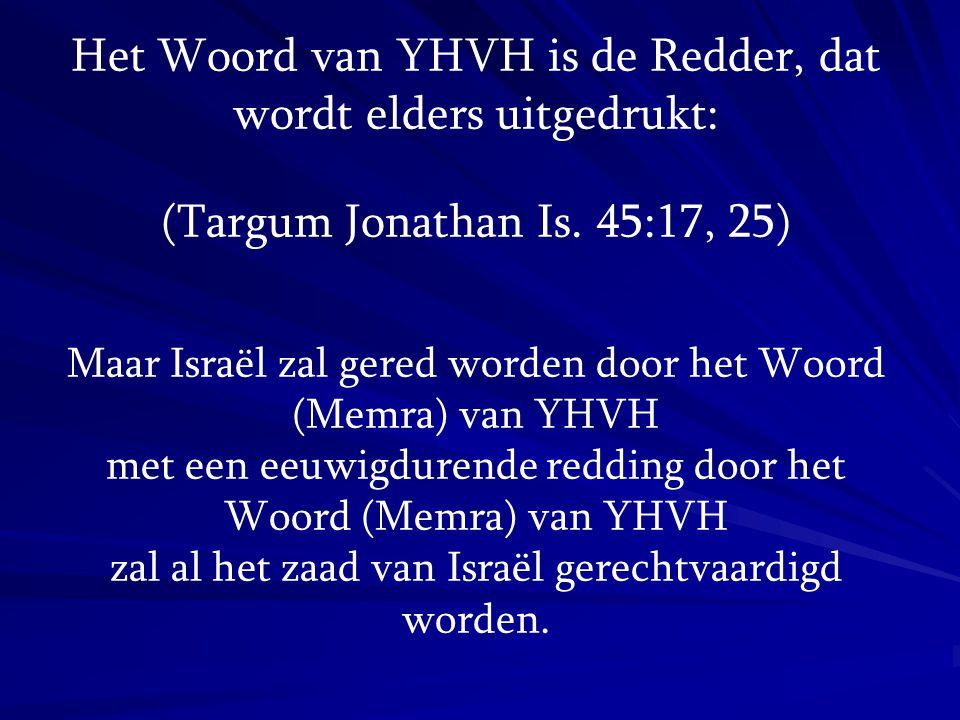 Het Woord van YHVH is de Redder, dat wordt elders uitgedrukt: (Targum Jonathan Is. 45:17, 25) Maar Israël zal gered worden door het Woord (Memra) van