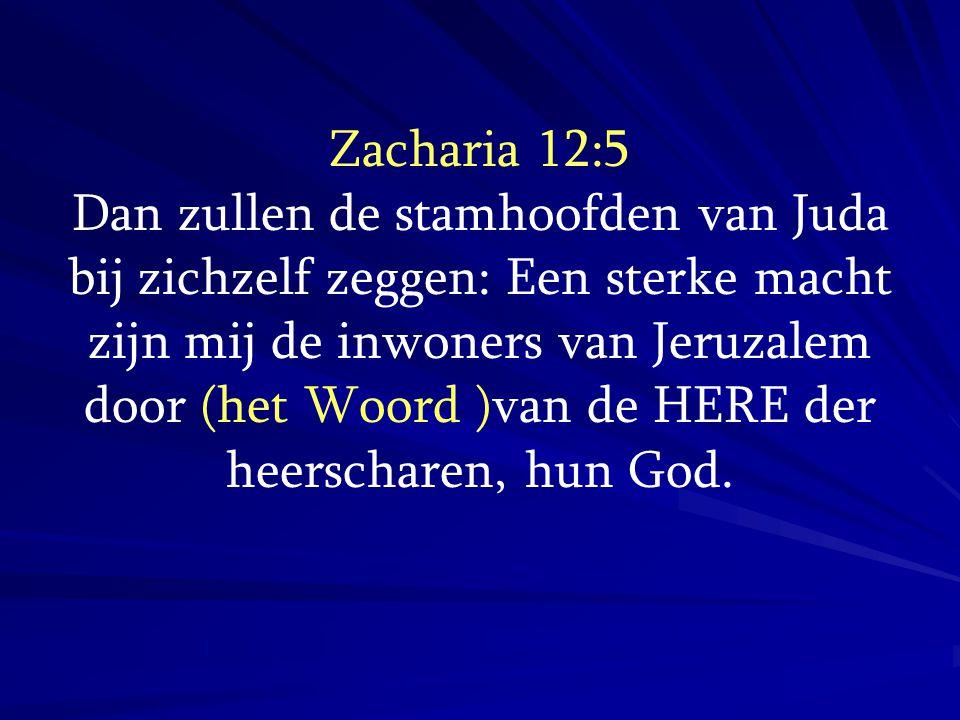 Zacharia 12:5 Dan zullen de stamhoofden van Juda bij zichzelf zeggen: Een sterke macht zijn mij de inwoners van Jeruzalem door (het Woord )van de HERE