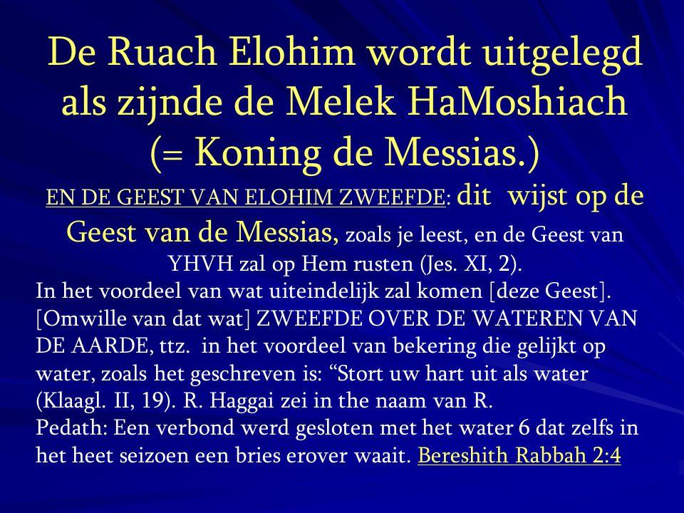 De Ruach Elohim wordt uitgelegd als zijnde de Melek HaMoshiach (= Koning de Messias.) EN DE GEEST VAN ELOHIM ZWEEFDE: dit wijst op de Geest van de Mes