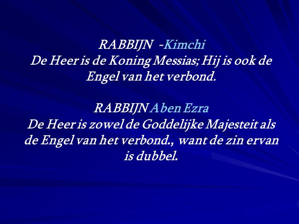 RABBIJN -Kimchi De Heer is de Koning Messias; Hij is ook de Engel van het verbond. RABBIJN Aben Ezra De Heer is zowel de Goddelijke Majesteit als de E