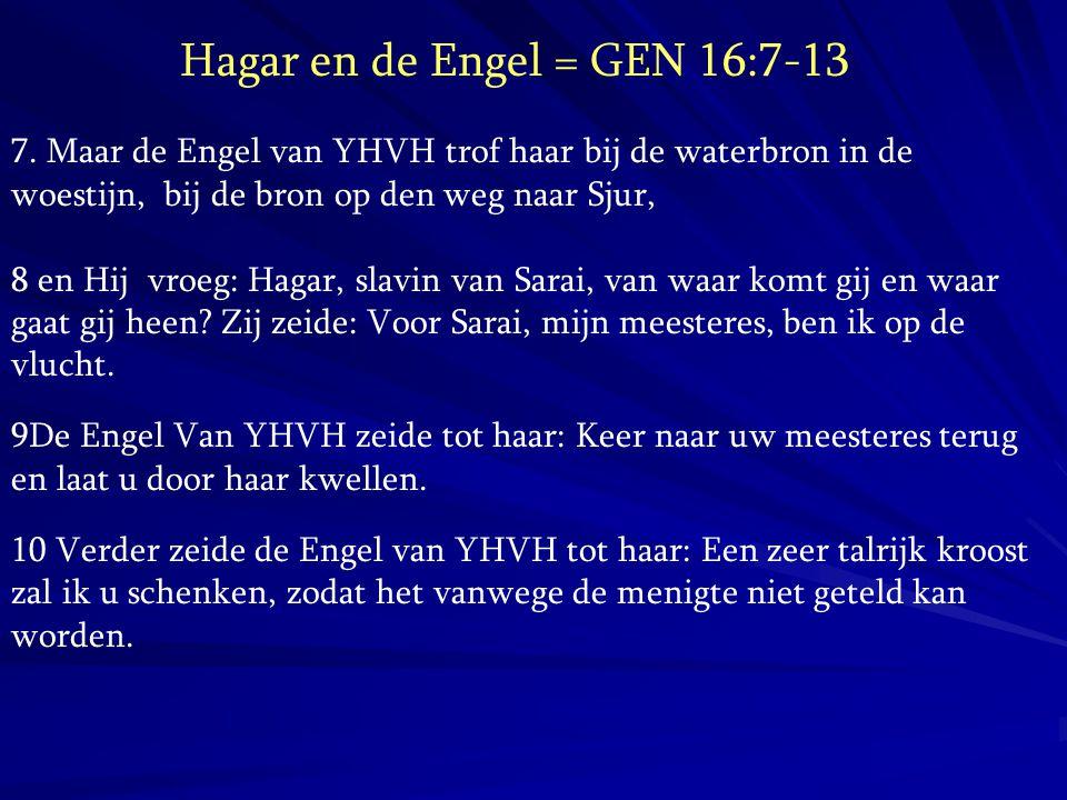 Hagar en de Engel = GEN 16:7-13 7. Maar de Engel van YHVH trof haar bij de waterbron in de woestijn, bij de bron op den weg naar Sjur, 8 en Hij vroeg:
