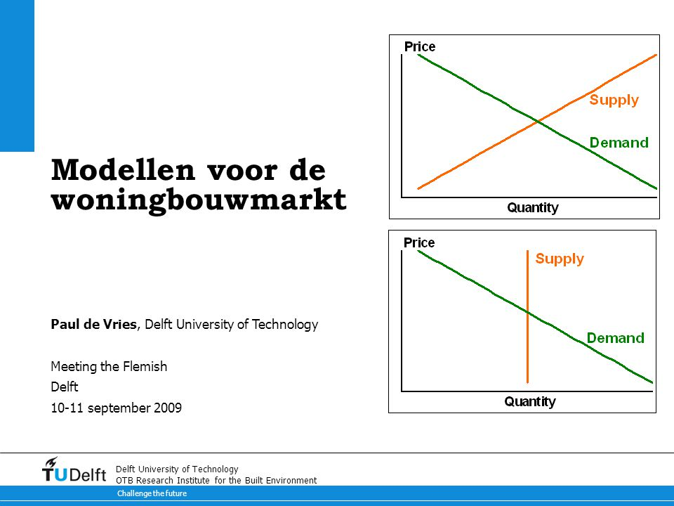Challenge the future Delft University of Technology OTB Research Institute for the Built Environment Modellen voor de woningbouwmarkt Paul de Vries, Delft University of Technology Meeting the Flemish Delft 10-11 september 2009