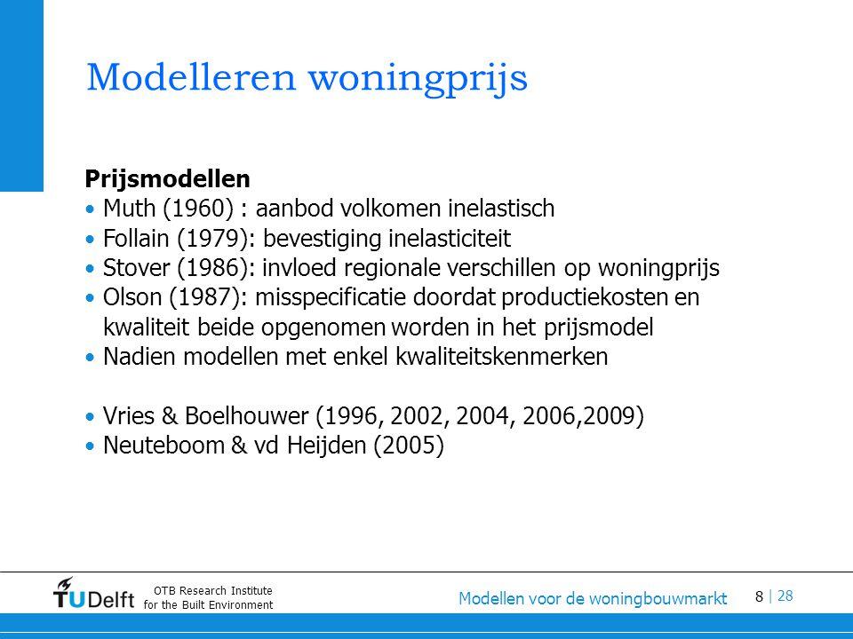 8 Modellen voor de woningbouwmarkt | 28 OTB Research Institute for the Built Environment Modelleren woningprijs Prijsmodellen Muth (1960) : aanbod volkomen inelastisch Follain (1979): bevestiging inelasticiteit Stover (1986): invloed regionale verschillen op woningprijs Olson (1987): misspecificatie doordat productiekosten en kwaliteit beide opgenomen worden in het prijsmodel Nadien modellen met enkel kwaliteitskenmerken Vries & Boelhouwer (1996, 2002, 2004, 2006,2009) Neuteboom & vd Heijden (2005)