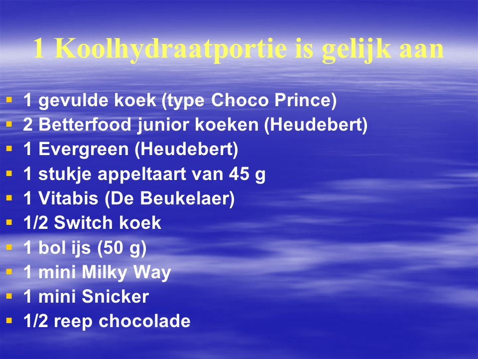 1 Koolhydraatportie is gelijk aan   1 gevulde koek (type Choco Prince)   2 Betterfood junior koeken (Heudebert)   1 Evergreen (Heudebert)   1 stukje appeltaart van 45 g   1 Vitabis (De Beukelaer)   1/2 Switch koek   1 bol ijs (50 g)   1 mini Milky Way   1 mini Snicker   1/2 reep chocolade
