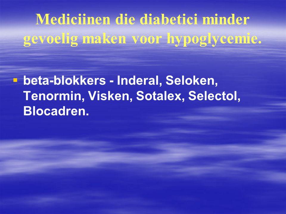 Mediciinen die diabetici minder gevoelig maken voor hypoglycemie.   beta ‑ blokkers - Inderal, Seloken, Tenormin, Visken, Sotalex, Selectol, Blocadr