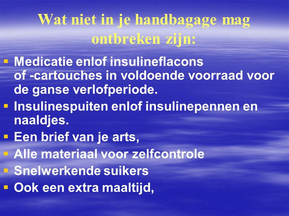 Wat niet in je handbagage mag ontbreken zijn:   Medicatie enlof insulineflacons of ‑ cartouches in voldoende voorraad voor de ganse verlofperiode. 
