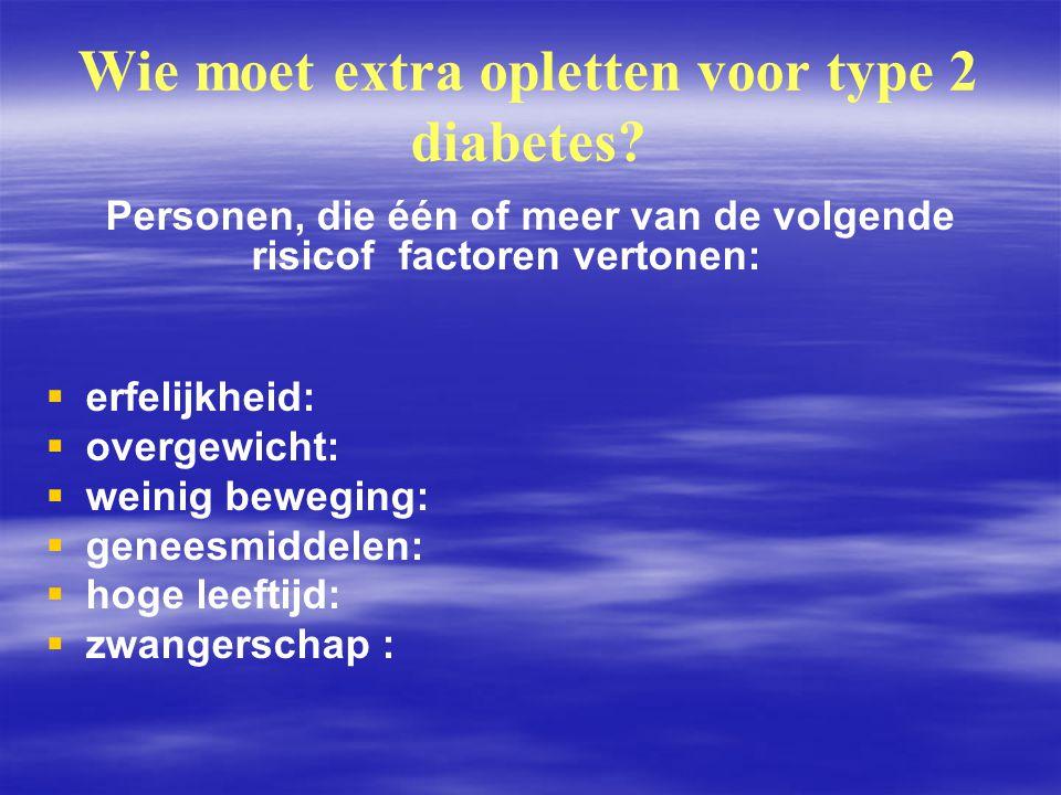 Wie moet extra opletten voor type 2 diabetes? Personen, die één of meer van de volgende risicof factoren vertonen:   erfelijkheid:   overgewicht: