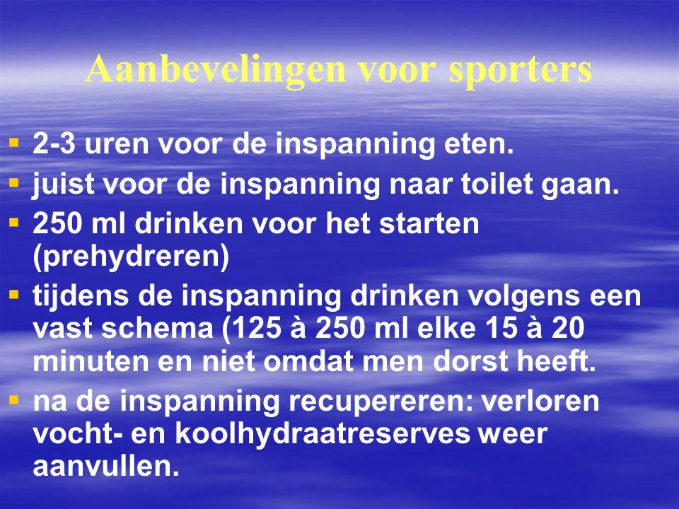 Aanbevelingen voor sporters   2-3 uren voor de inspanning eten.   juist voor de inspanning naar toilet gaan.   250 ml drinken voor het starten (