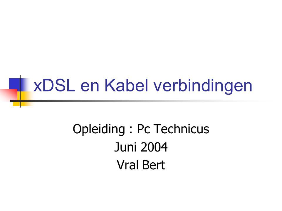 xDSL en Kabel verbindingen Opleiding : Pc Technicus Juni 2004 Vral Bert